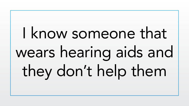 I know someone who wears hearing aids and they don't help them